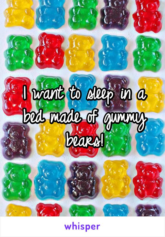 I want to sleep in a bed made of gummy bears!
