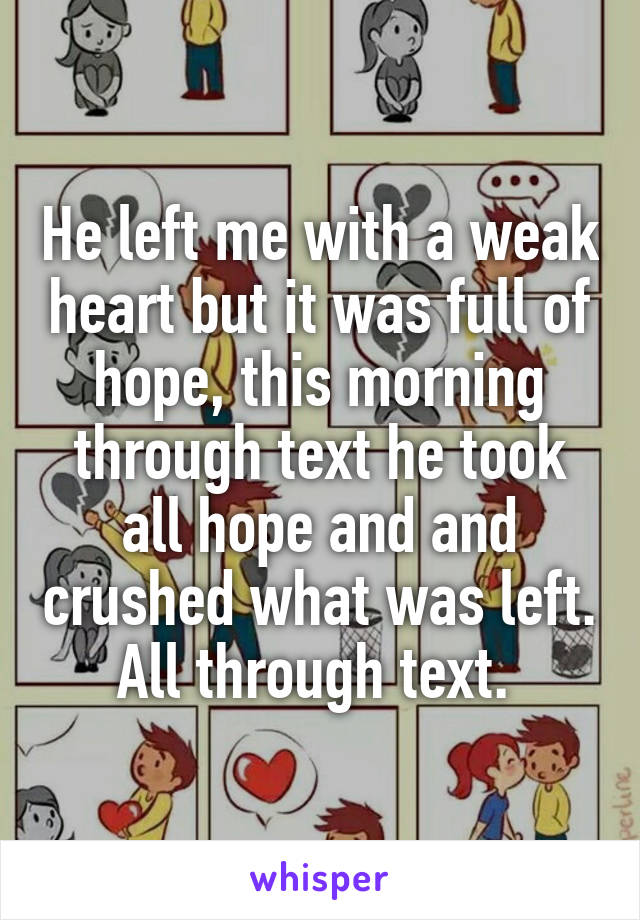 He left me with a weak heart but it was full of hope, this morning through text he took all hope and and crushed what was left. All through text.
