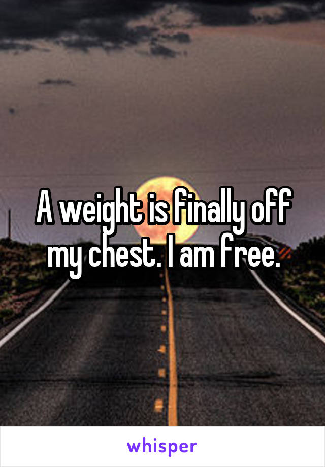 A weight is finally off my chest. I am free.
