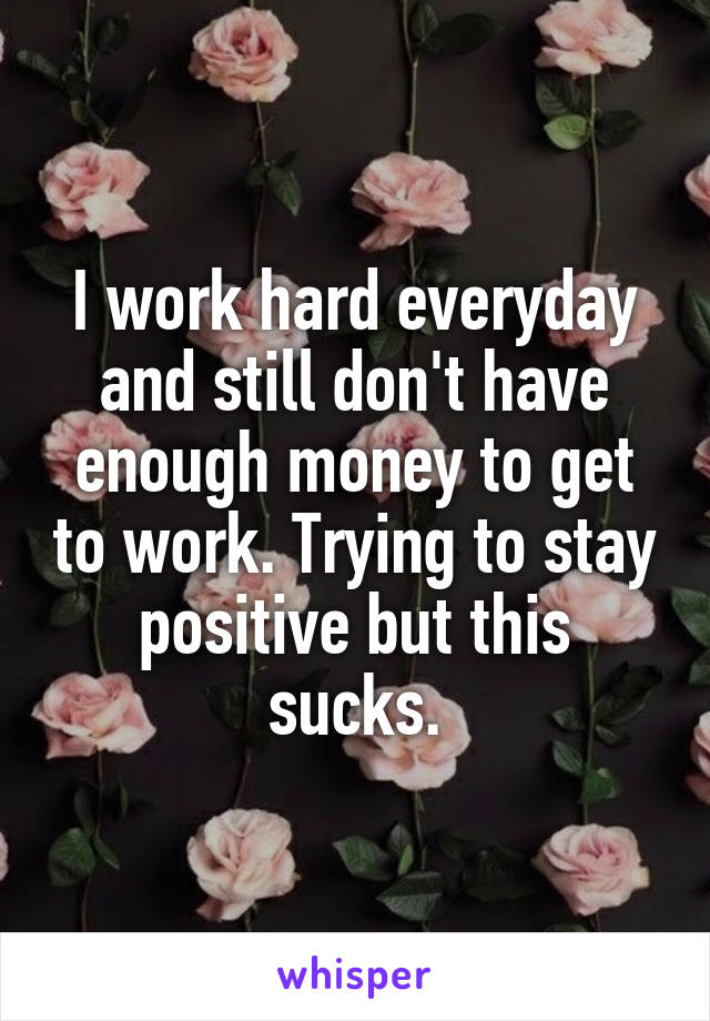 I work hard everyday and still don't have enough money to get to work. Trying to stay positive but this sucks.