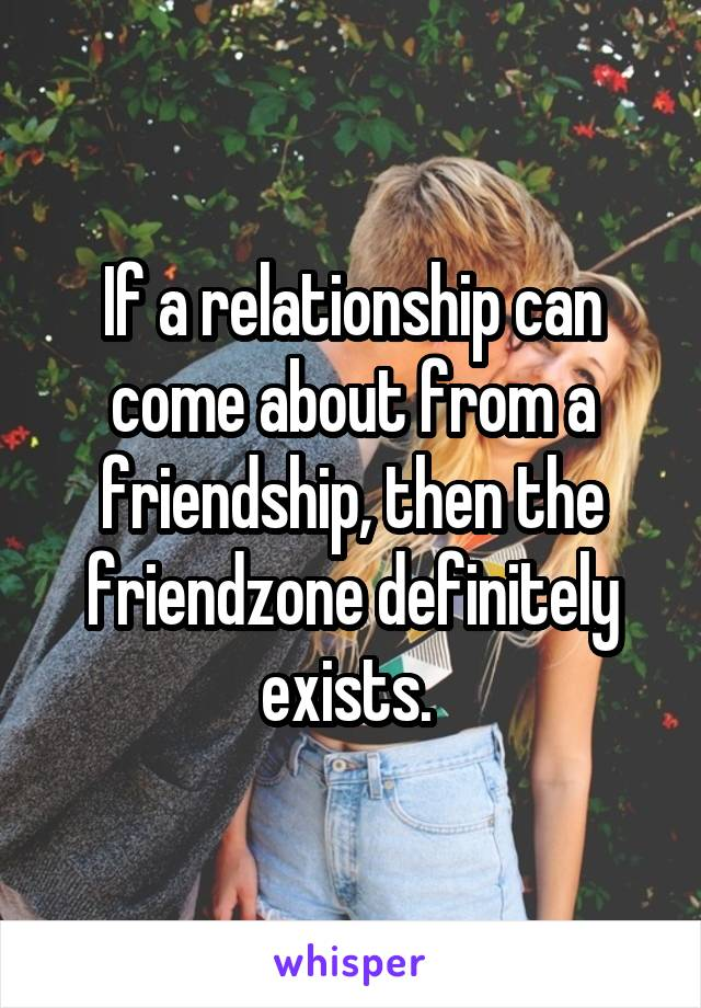 If a relationship can come about from a friendship, then the friendzone definitely exists.