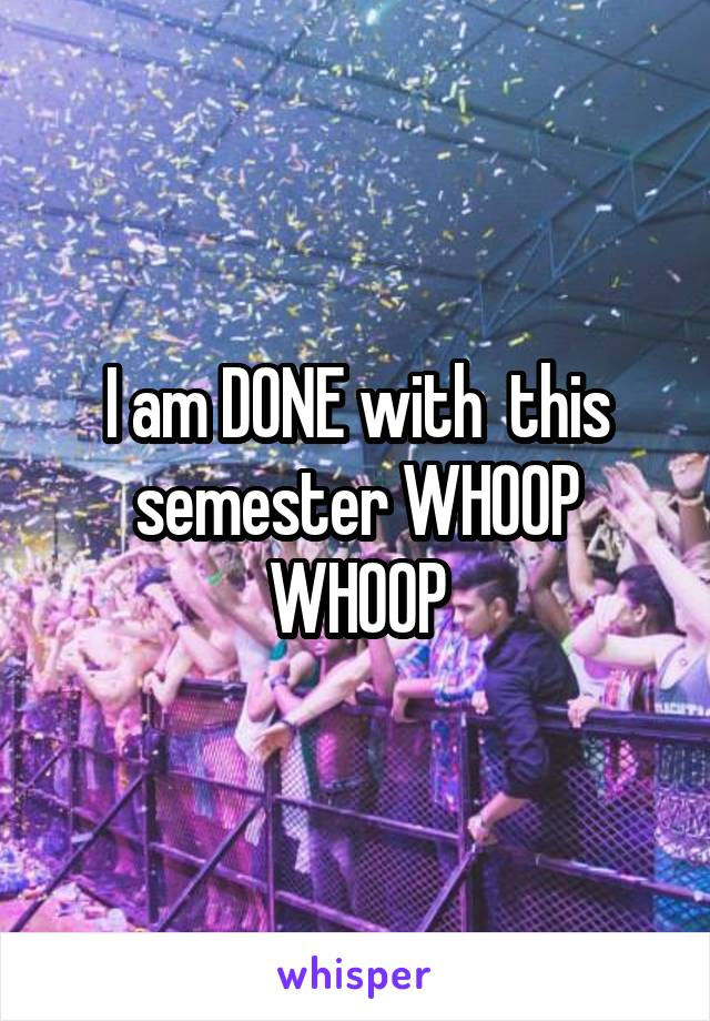 I am DONE with  this semester WHOOP WHOOP