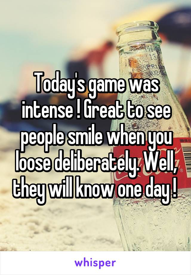 Today's game was intense ! Great to see people smile when you loose deliberately. Well, they will know one day !
