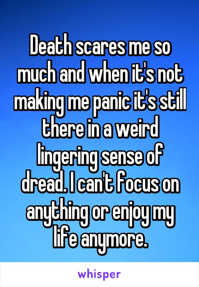 Death scares me so much and when it's not making me panic it's still there in a weird lingering sense of dread. I can't focus on anything or enjoy my life anymore.