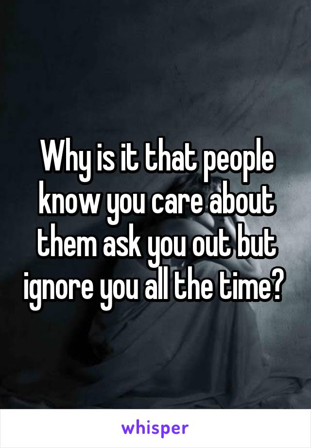 Why is it that people know you care about them ask you out but ignore you all the time?