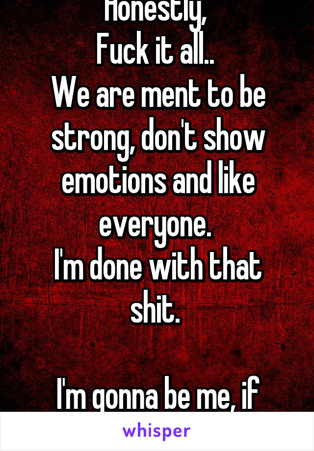 Honestly,  Fuck it all..  We are ment to be strong, don't show emotions and like everyone.  I'm done with that shit.   I'm gonna be me, if people like it or not