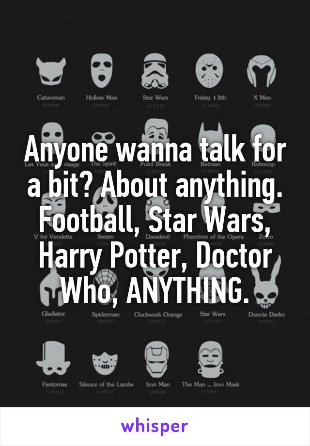 Anyone wanna talk for a bit? About anything. Football, Star Wars, Harry Potter, Doctor Who, ANYTHING.