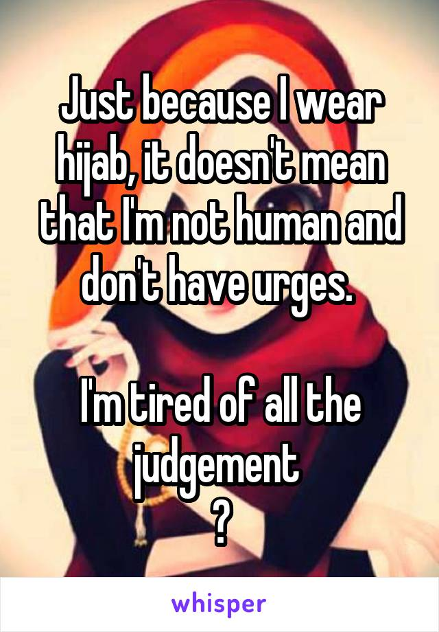 Just because I wear hijab, it doesn't mean that I'm not human and don't have urges.   I'm tired of all the judgement  😑