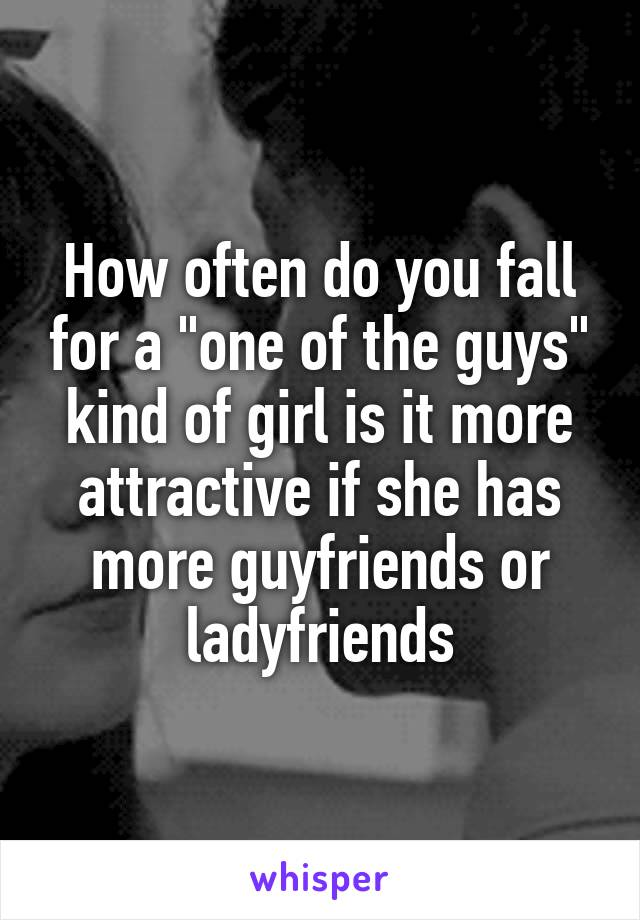 "How often do you fall for a ""one of the guys"" kind of girl is it more attractive if she has more guyfriends or ladyfriends"