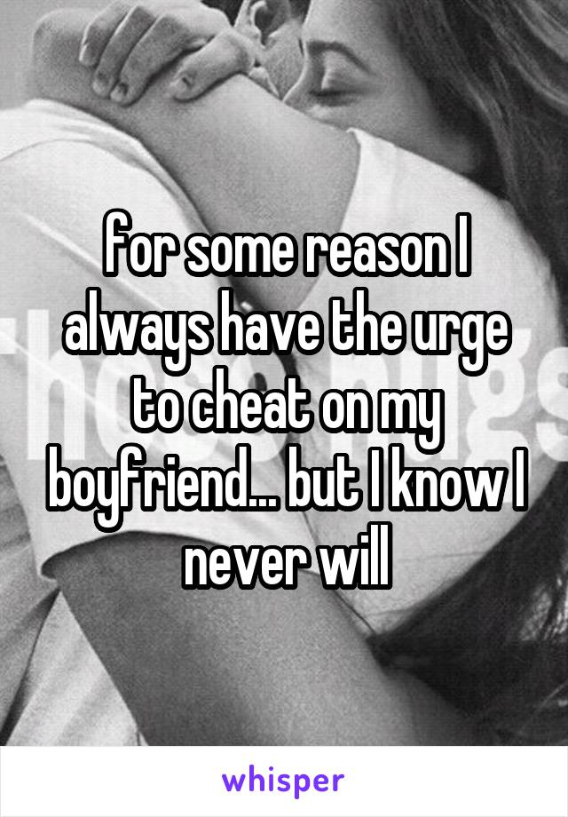 for some reason I always have the urge to cheat on my boyfriend... but I know I never will