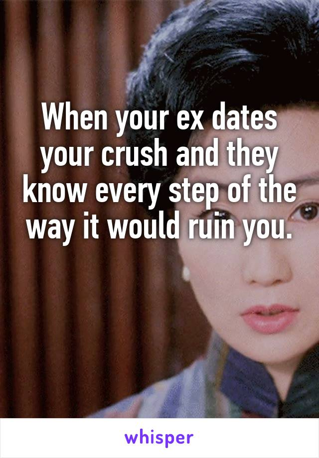 When your ex dates your crush and they know every step of the way it would ruin you.