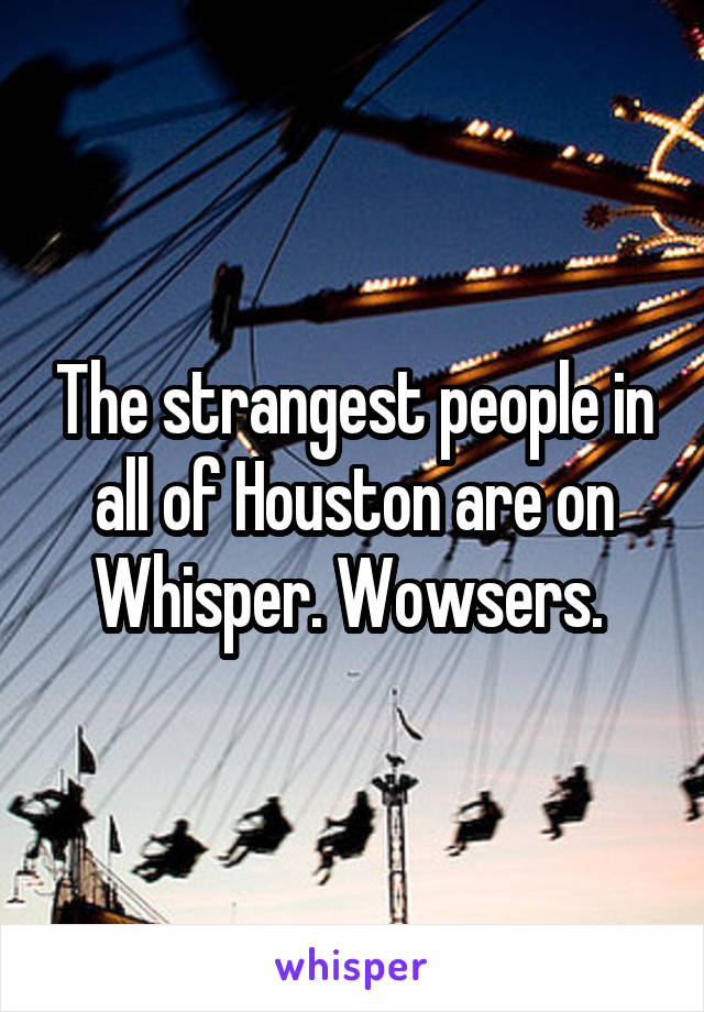 The strangest people in all of Houston are on Whisper. Wowsers.