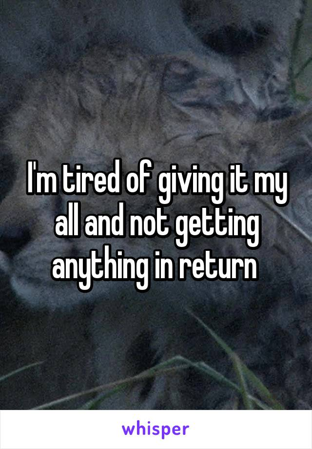 I'm tired of giving it my all and not getting anything in return