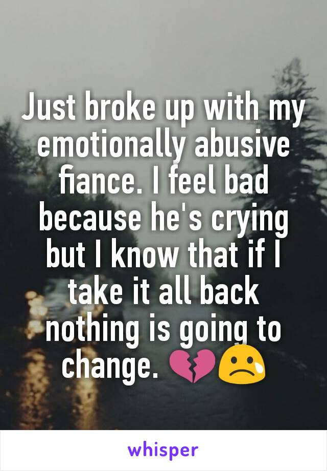 Just broke up with my emotionally abusive fiance. I feel bad because he's crying but I know that if I take it all back nothing is going to change. 💔😢
