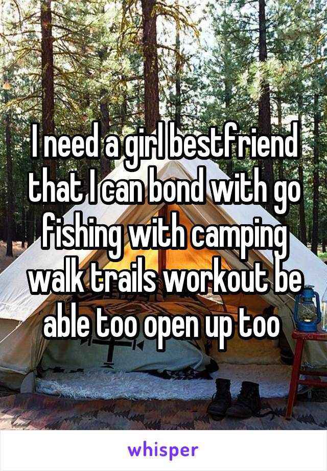 I need a girl bestfriend that I can bond with go fishing with camping walk trails workout be able too open up too