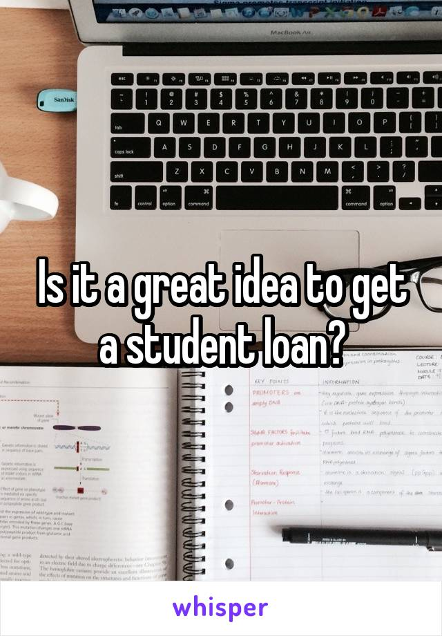 Is it a great idea to get a student loan?