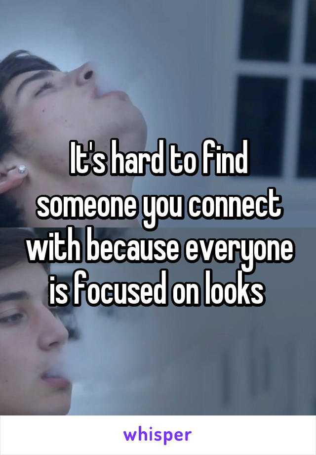 It's hard to find someone you connect with because everyone is focused on looks