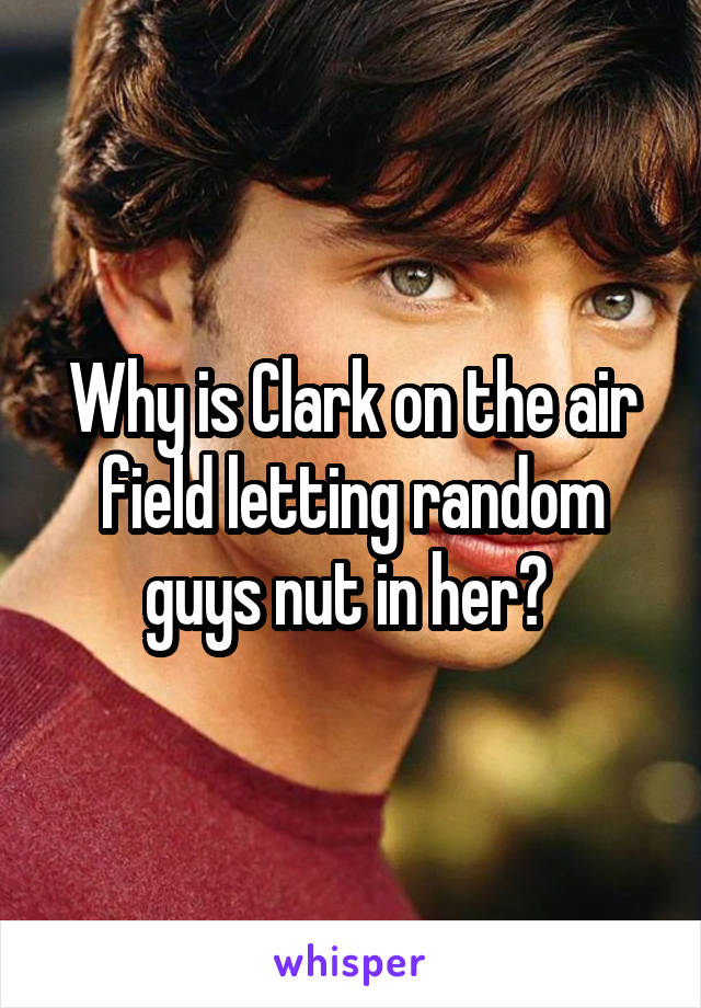 Why is Clark on the air field letting random guys nut in her?