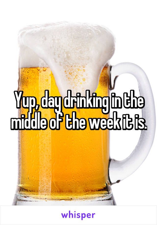 Yup, day drinking in the middle of the week it is.