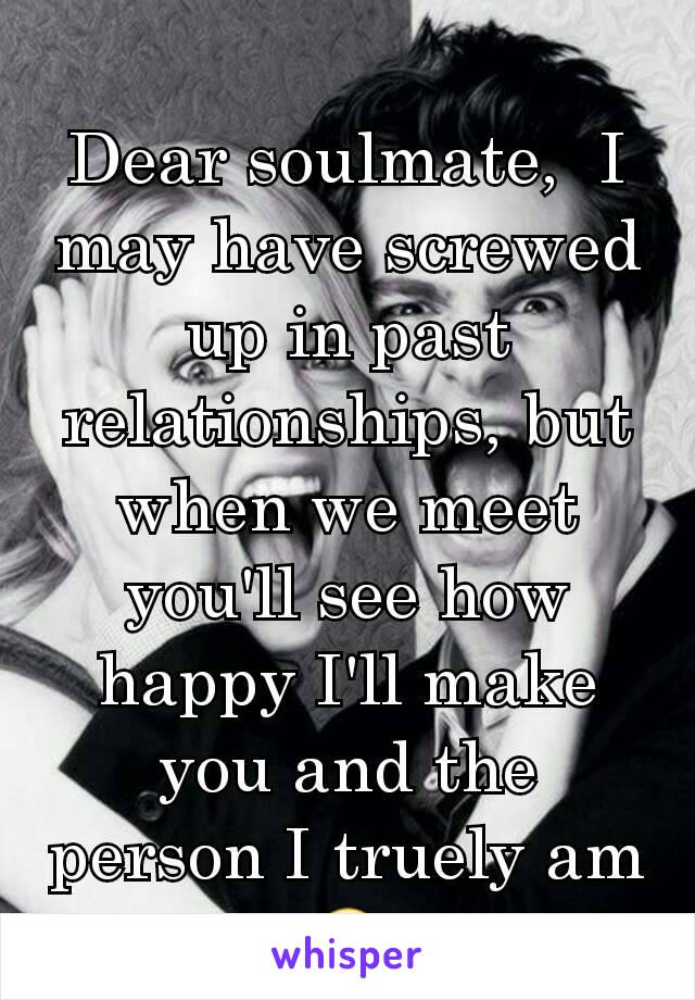 Dear soulmate,  I may have screwed up in past relationships, but when we meet you'll see how happy I'll make you and the person I truely am 🙂