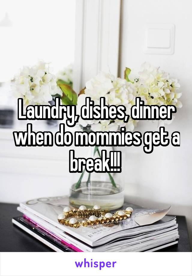 Laundry, dishes, dinner when do mommies get a break!!!