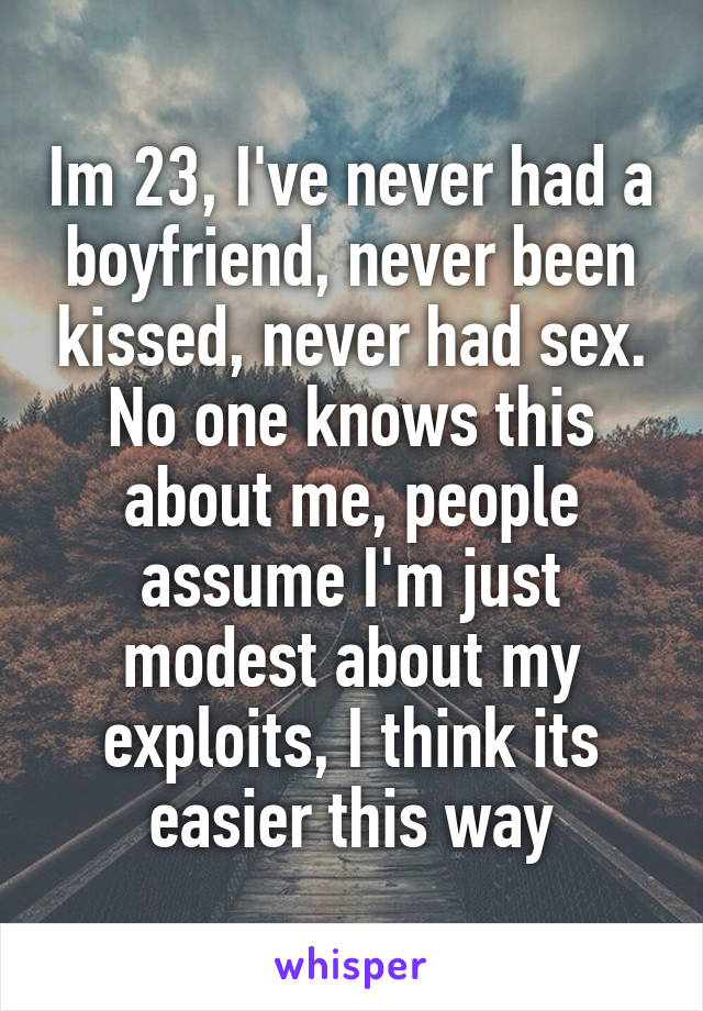 Im 23, I've never had a boyfriend, never been kissed, never had sex. No one knows this about me, people assume I'm just modest about my exploits, I think its easier this way