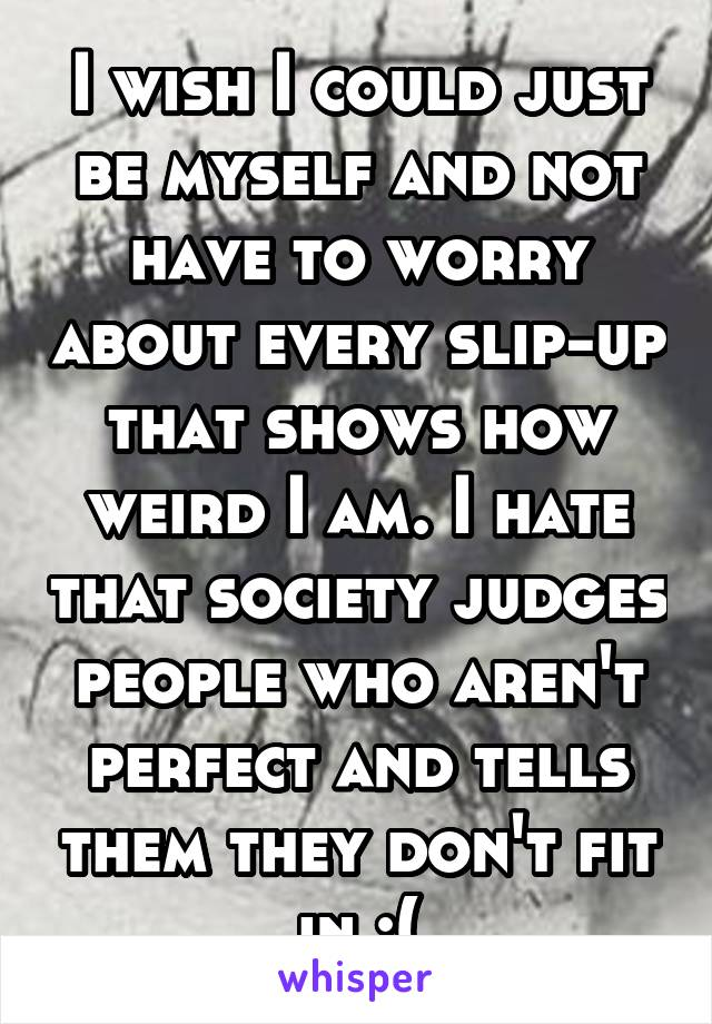 I wish I could just be myself and not have to worry about every slip-up that shows how weird I am. I hate that society judges people who aren't perfect and tells them they don't fit in :(