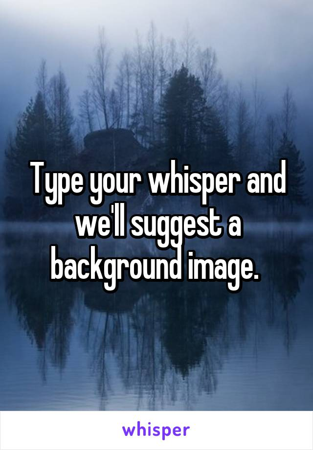 Type your whisper and we'll suggest a background image.