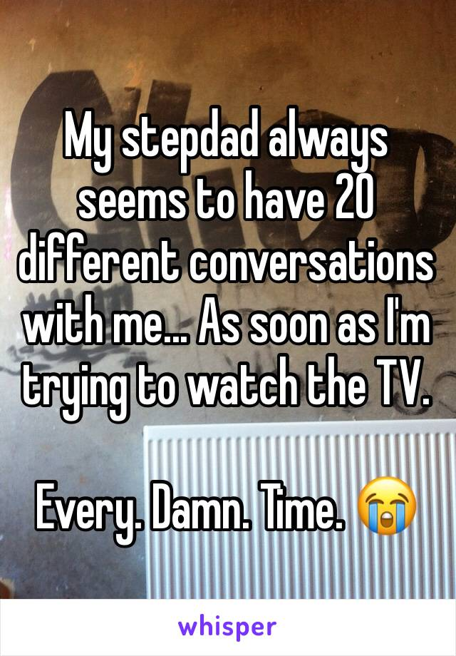 My stepdad always seems to have 20 different conversations with me... As soon as I'm trying to watch the TV.  Every. Damn. Time. 😭