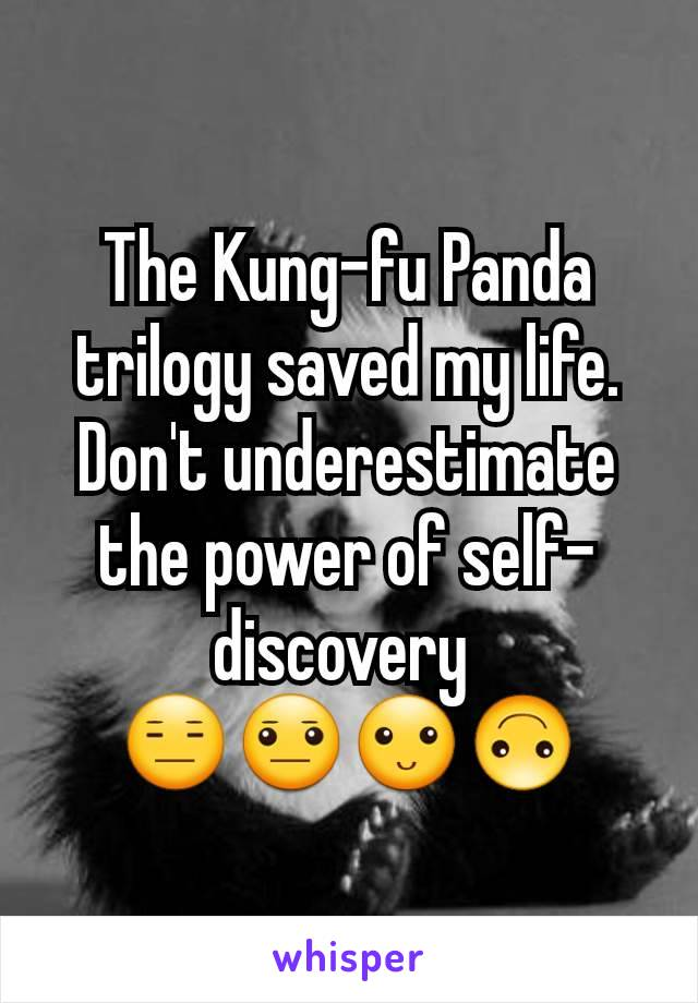 The Kung-fu Panda trilogy saved my life. Don't underestimate the power of self-discovery  😑😐🙂🙃