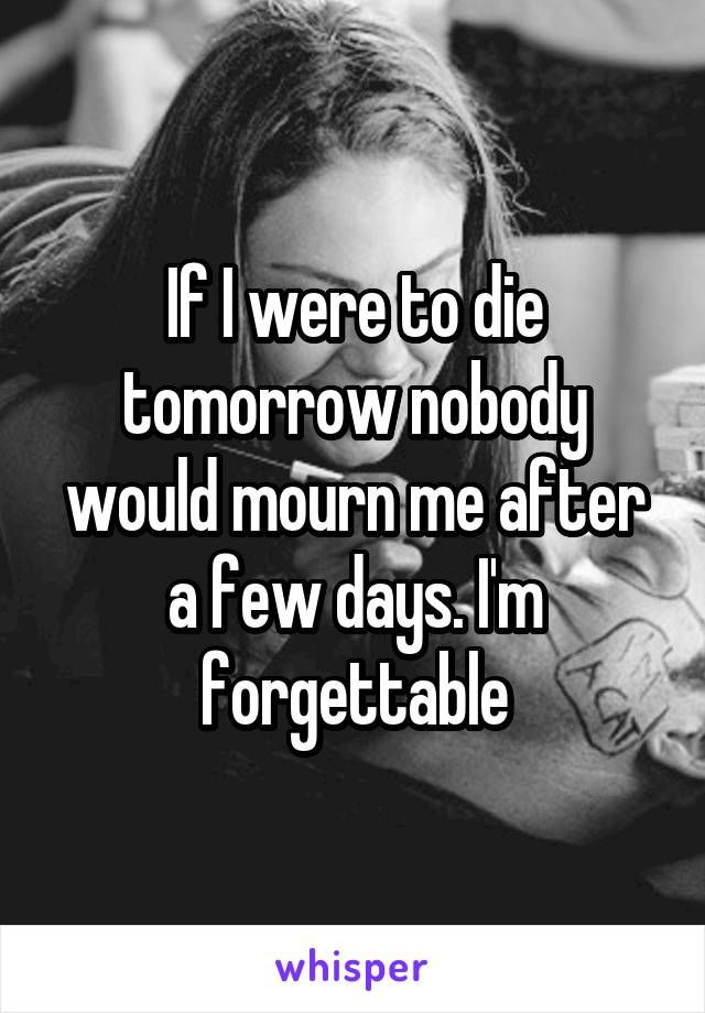 If I were to die tomorrow nobody would mourn me after a few days. I'm forgettable