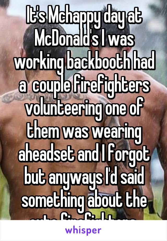 It's Mchappy day at McDonald's I was working backbooth had a  couple firefighters volunteering one of them was wearing aheadset and I forgot but anyways I'd said something about the cute firefighters