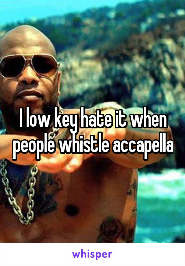 I low key hate it when people whistle accapella