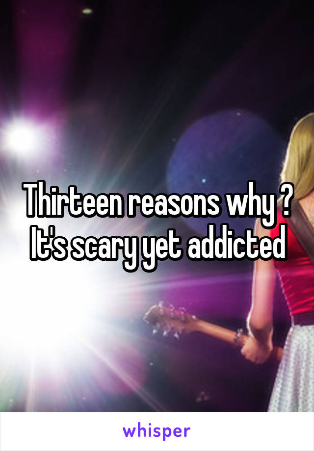 Thirteen reasons why ? It's scary yet addicted