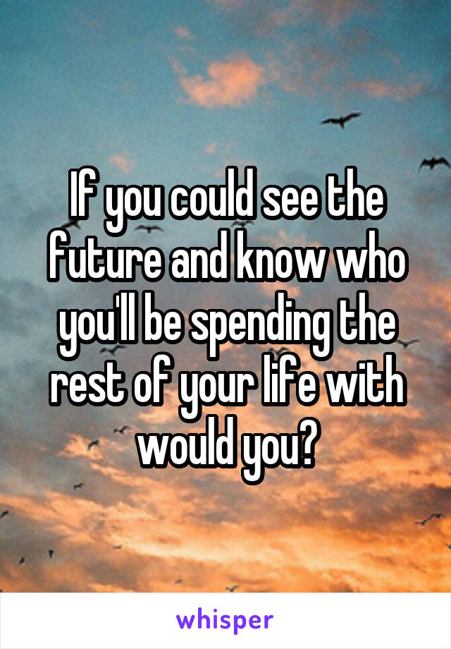 If you could see the future and know who you'll be spending the rest of your life with would you?