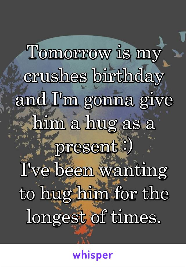 Tomorrow is my crushes birthday and I'm gonna give him a hug as a present :) I've been wanting to hug him for the longest of times.