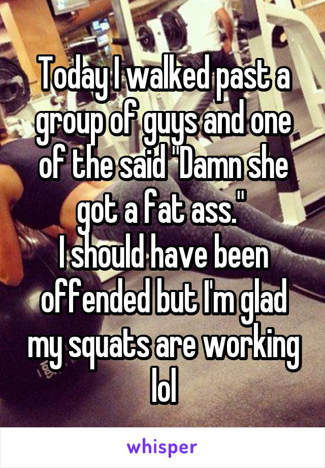 """Today I walked past a group of guys and one of the said """"Damn she got a fat ass.""""  I should have been offended but I'm glad my squats are working lol"""