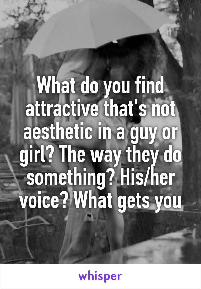 What do you find attractive that's not aesthetic in a guy or girl? The way they do something? His/her voice? What gets you