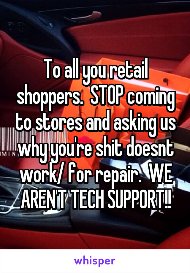 To all you retail shoppers.  STOP coming to stores and asking us why you're shit doesnt work/ for repair.  WE AREN'T TECH SUPPORT!!