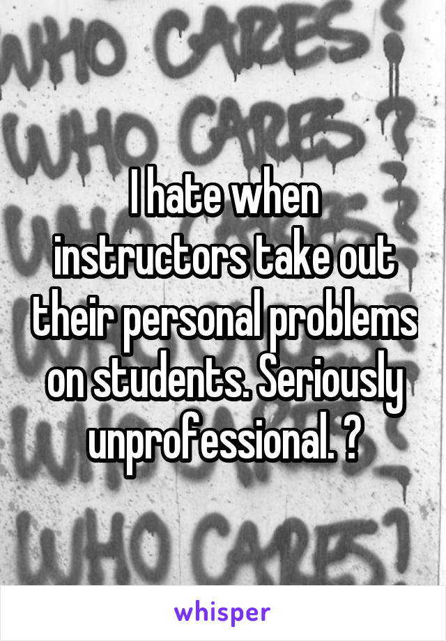 I hate when instructors take out their personal problems on students. Seriously unprofessional. 😒