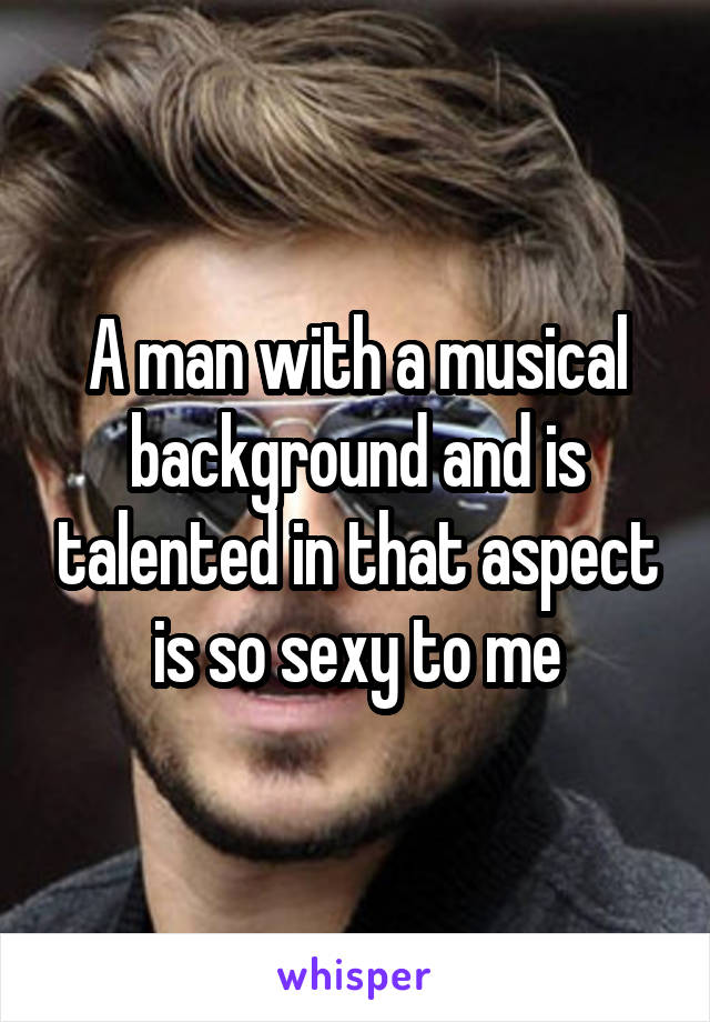 A man with a musical background and is talented in that aspect is so sexy to me