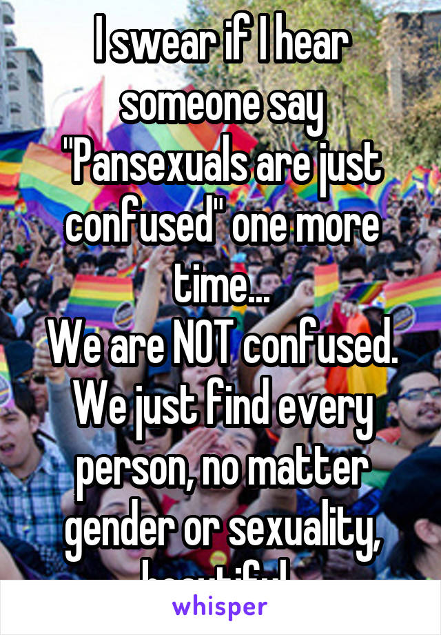 """I swear if I hear someone say """"Pansexuals are just confused"""" one more time... We are NOT confused. We just find every person, no matter gender or sexuality, beautiful."""