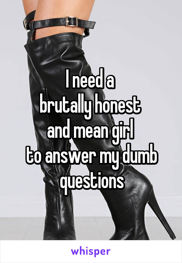 I need a  brutally honest  and mean girl  to answer my dumb questions