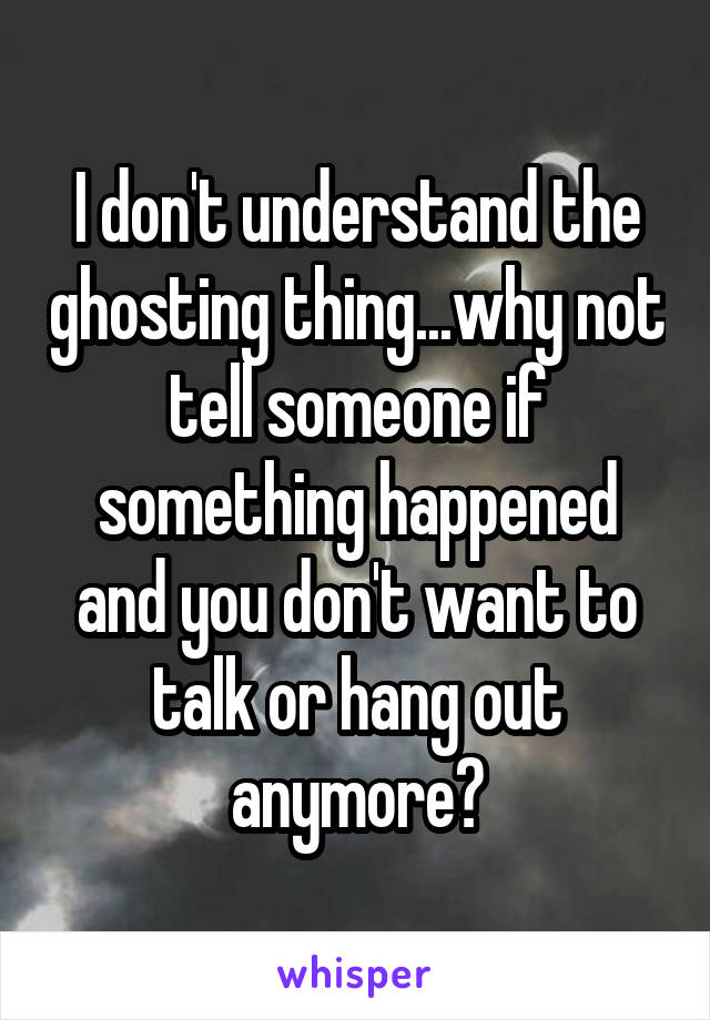 I don't understand the ghosting thing...why not tell someone if something happened and you don't want to talk or hang out anymore?