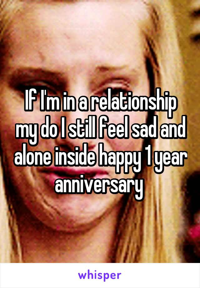 If I'm in a relationship my do I still feel sad and alone inside happy 1 year anniversary