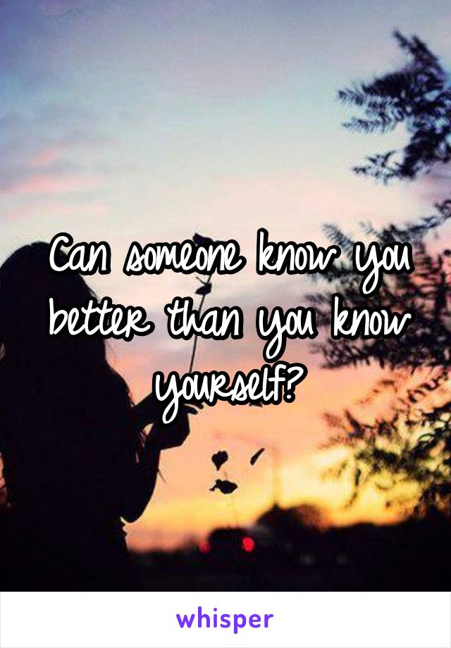 Can someone know you better than you know yourself?