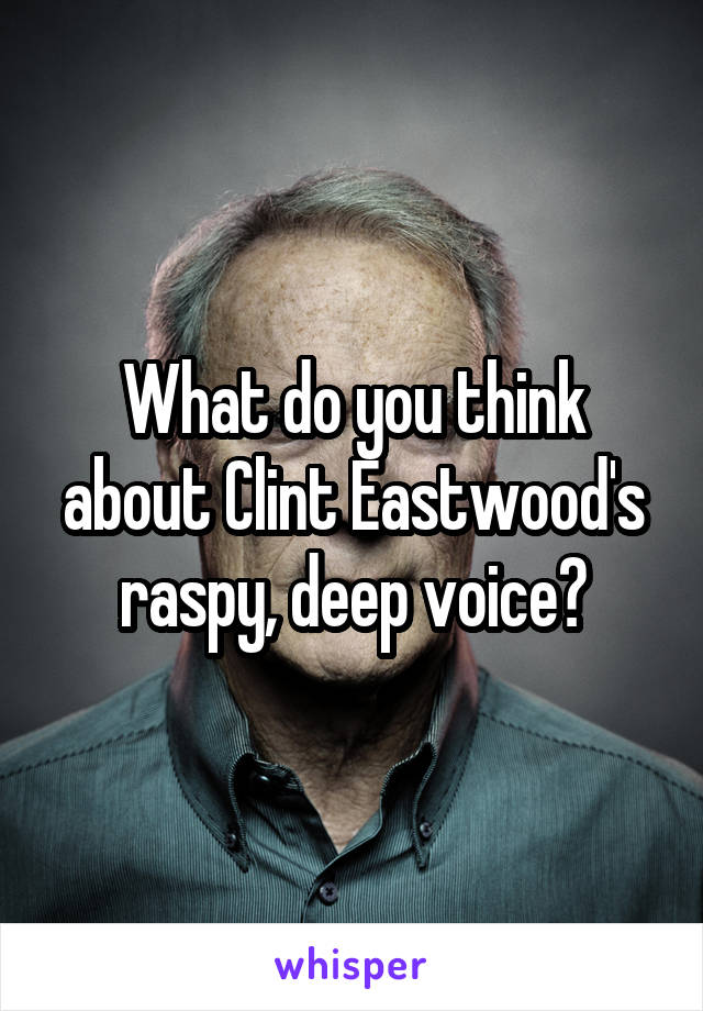 What do you think about Clint Eastwood's raspy, deep voice?