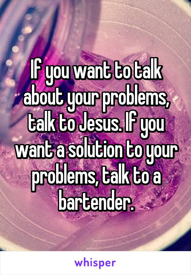 If you want to talk about your problems, talk to Jesus. If you want a solution to your problems, talk to a bartender.