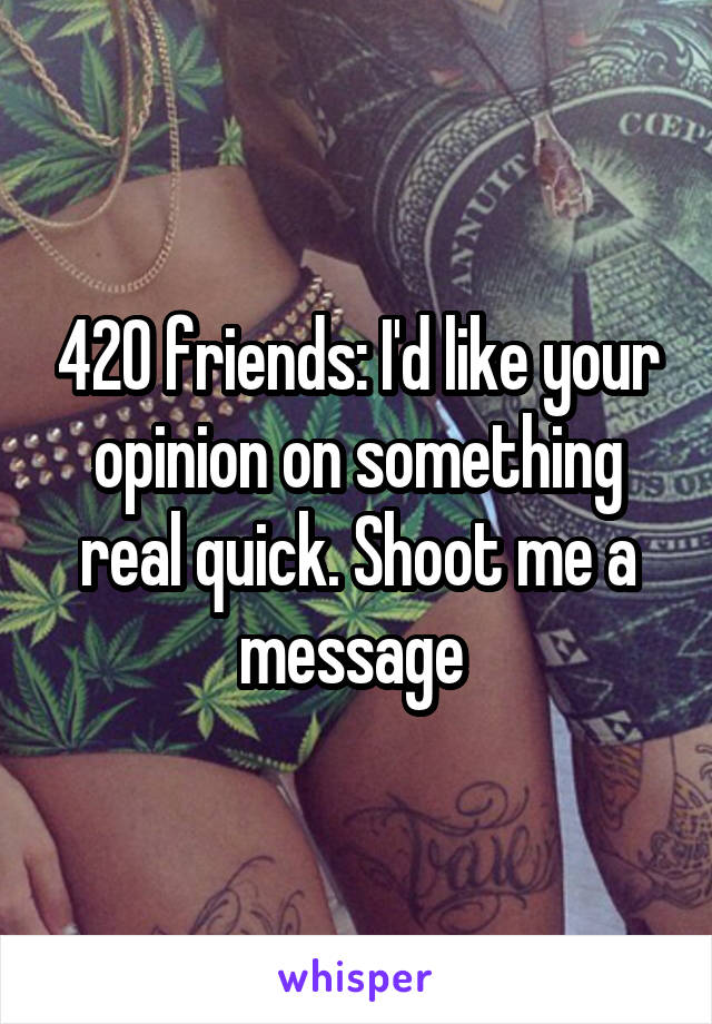 420 friends: I'd like your opinion on something real quick. Shoot me a message