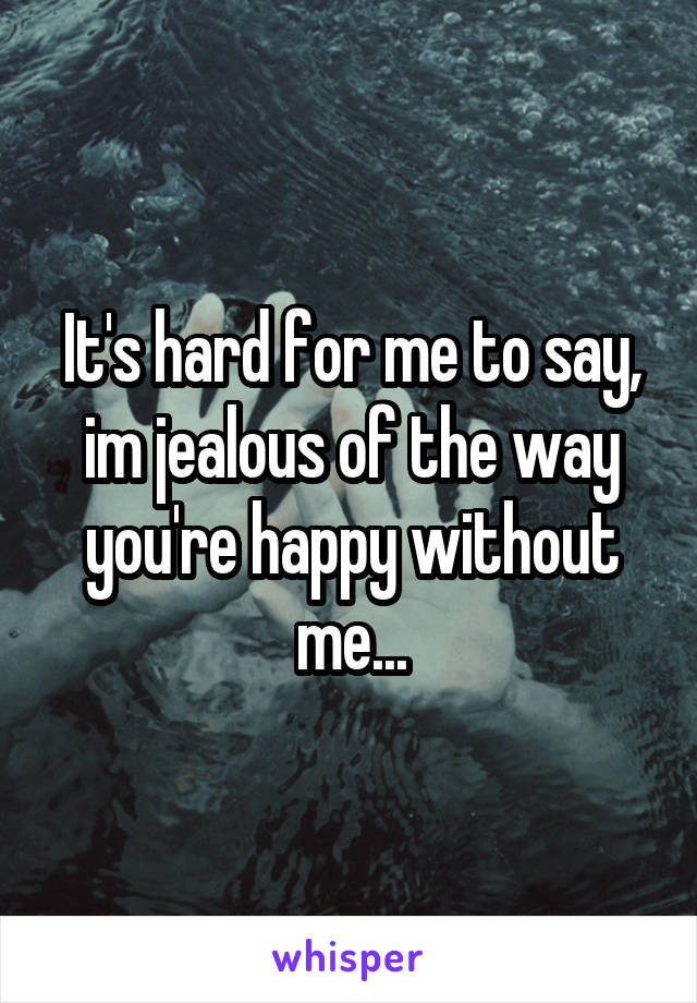 It's hard for me to say, im jealous of the way you're happy without me...